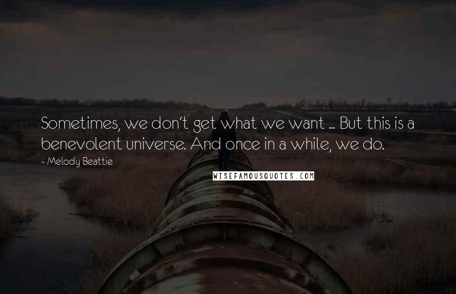 Melody Beattie quotes: Sometimes, we don't get what we want ... But this is a benevolent universe. And once in a while, we do.