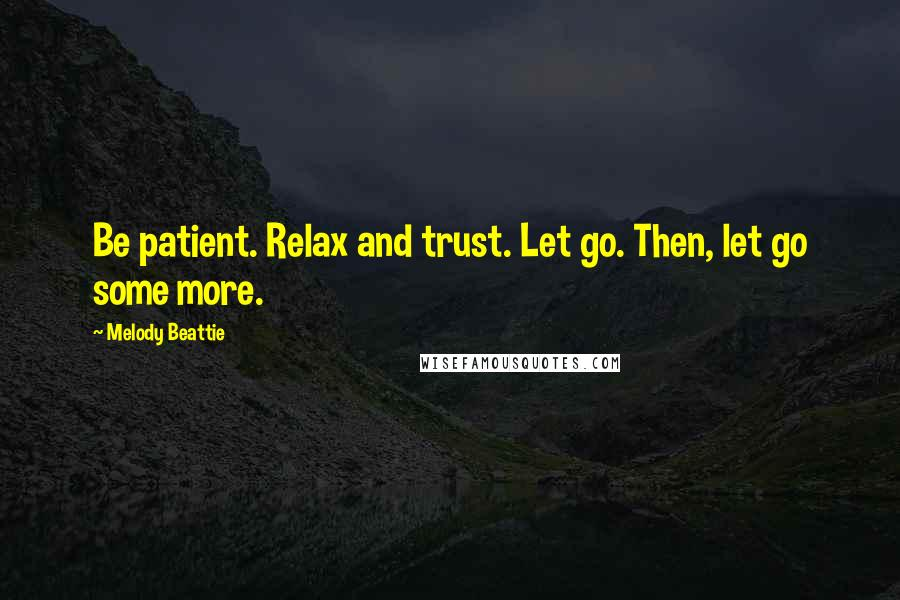Melody Beattie quotes: Be patient. Relax and trust. Let go. Then, let go some more.