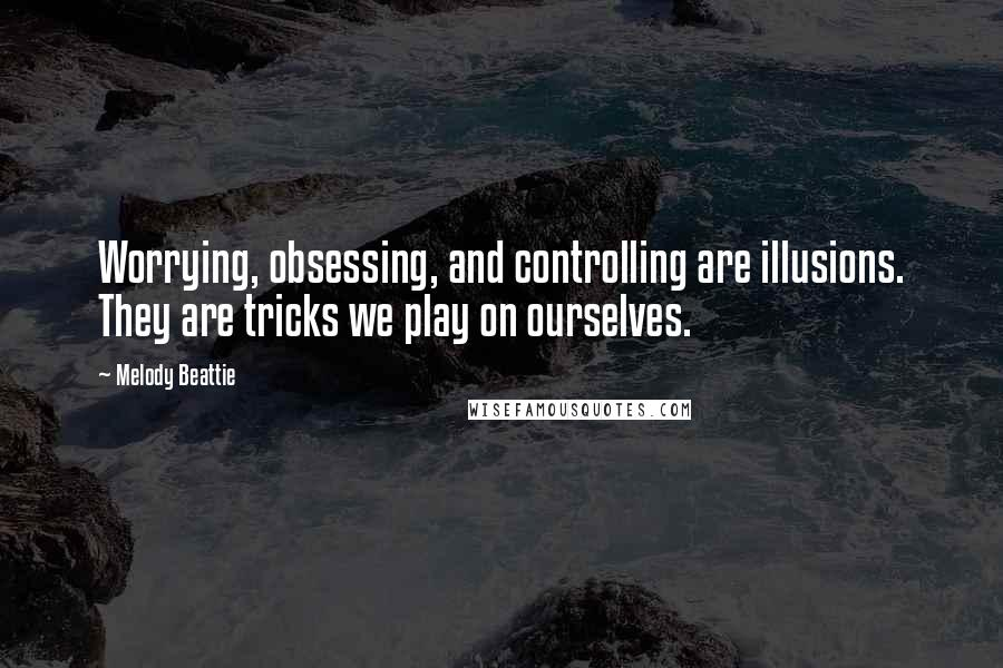 Melody Beattie quotes: Worrying, obsessing, and controlling are illusions. They are tricks we play on ourselves.