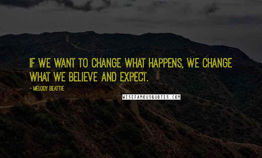 Melody Beattie quotes: If we want to change what happens, we change what we believe and expect.