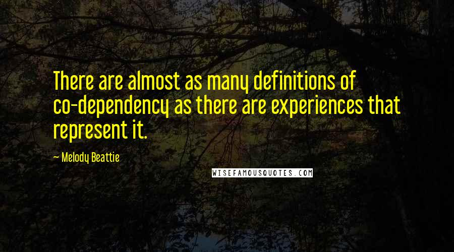 Melody Beattie quotes: There are almost as many definitions of co-dependency as there are experiences that represent it.