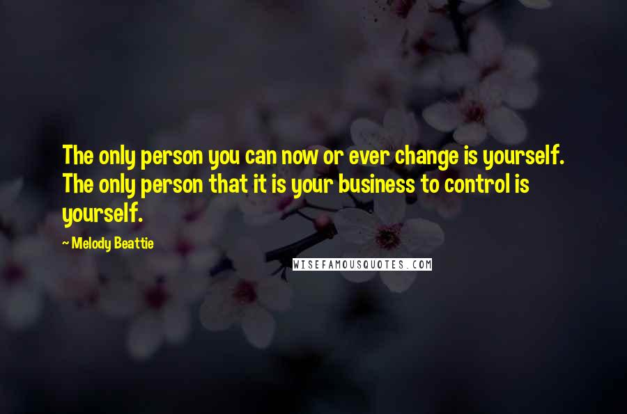 Melody Beattie quotes: The only person you can now or ever change is yourself. The only person that it is your business to control is yourself.