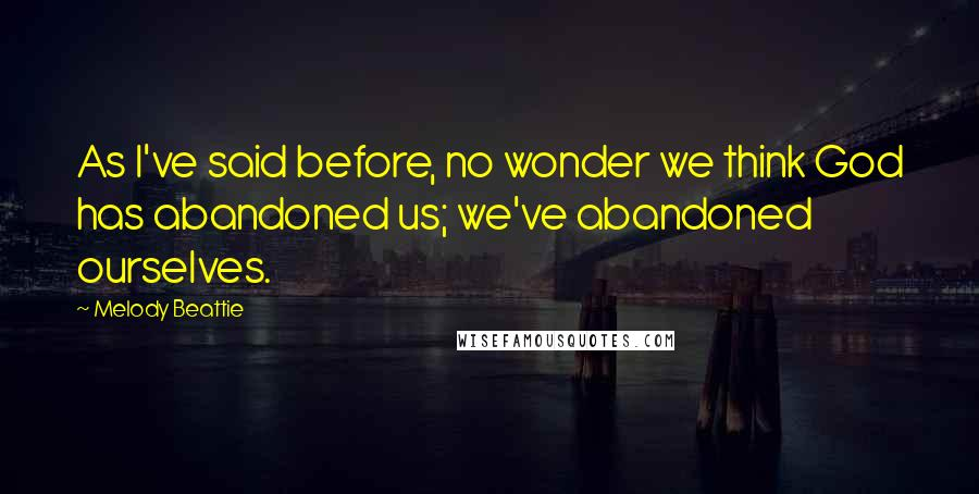 Melody Beattie quotes: As I've said before, no wonder we think God has abandoned us; we've abandoned ourselves.