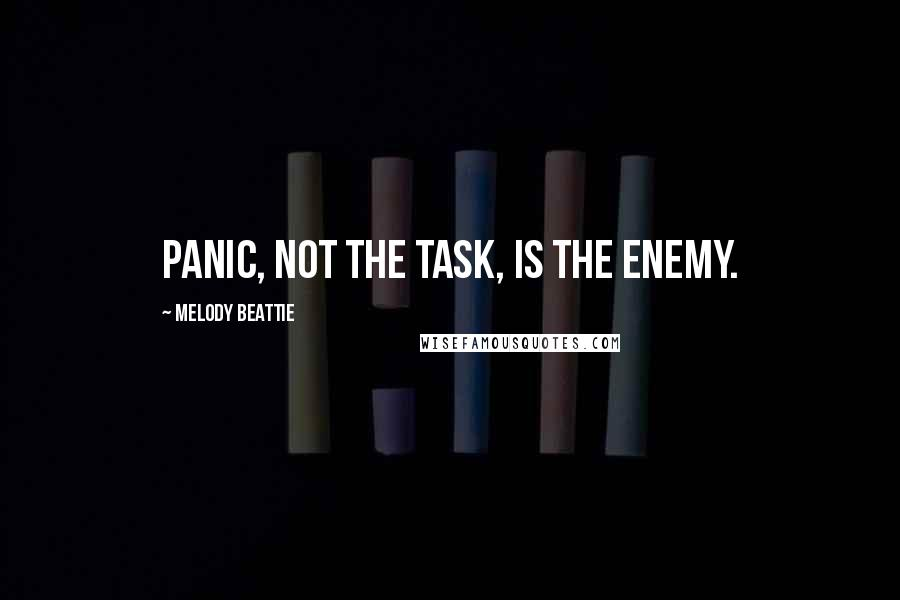 Melody Beattie quotes: Panic, not the task, is the enemy.