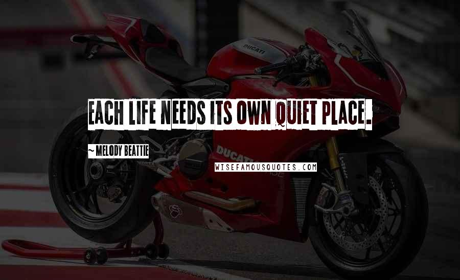 Melody Beattie quotes: Each life needs its own quiet place.