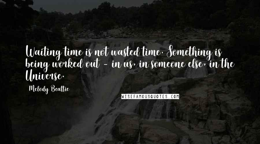 Melody Beattie quotes: Waiting time is not wasted time. Something is being worked out - in us, in someone else, in the Universe.
