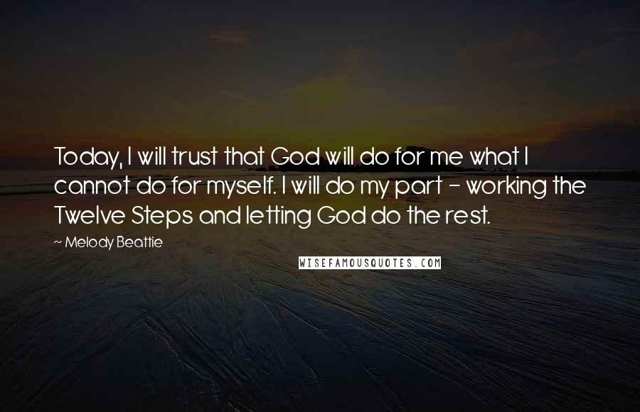 Melody Beattie quotes: Today, I will trust that God will do for me what I cannot do for myself. I will do my part - working the Twelve Steps and letting God do