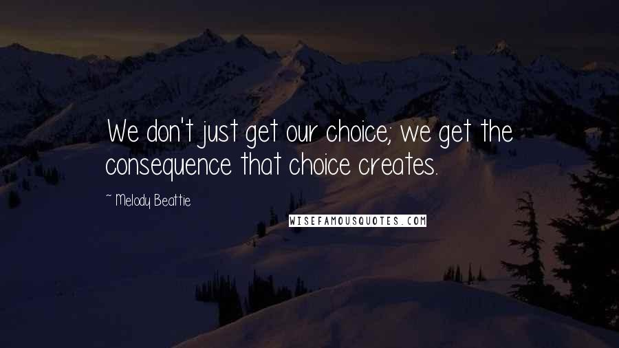 Melody Beattie quotes: We don't just get our choice; we get the consequence that choice creates.