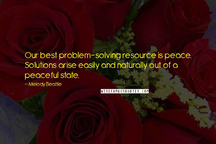 Melody Beattie quotes: Our best problem-solving resource is peace. Solutions arise easily and naturally out of a peaceful state.