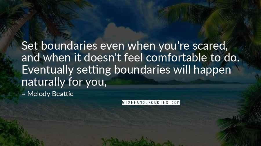 Melody Beattie quotes: Set boundaries even when you're scared, and when it doesn't feel comfortable to do. Eventually setting boundaries will happen naturally for you,