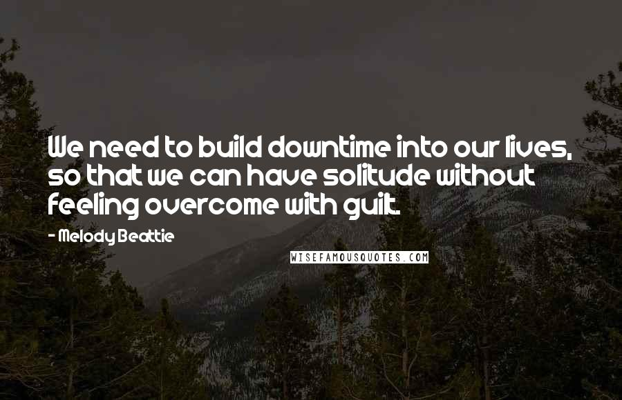 Melody Beattie quotes: We need to build downtime into our lives, so that we can have solitude without feeling overcome with guilt.