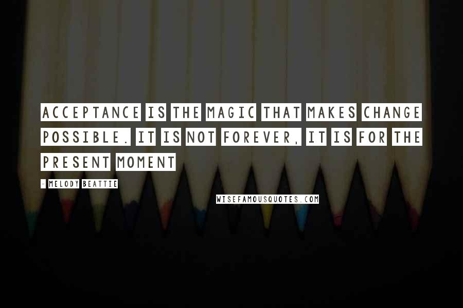 Melody Beattie quotes: Acceptance is the magic that makes change possible. It is not forever, it is for the present moment