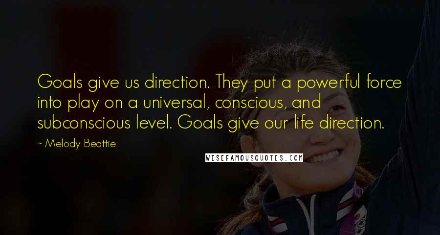 Melody Beattie quotes: Goals give us direction. They put a powerful force into play on a universal, conscious, and subconscious level. Goals give our life direction.