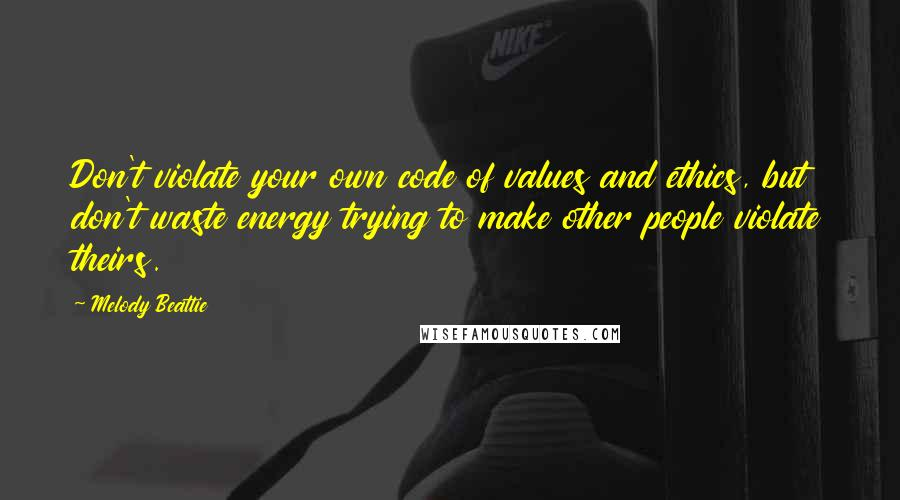 Melody Beattie quotes: Don't violate your own code of values and ethics, but don't waste energy trying to make other people violate theirs.