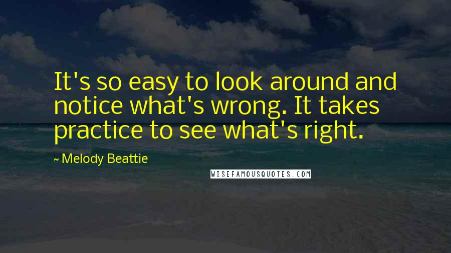 Melody Beattie quotes: It's so easy to look around and notice what's wrong. It takes practice to see what's right.