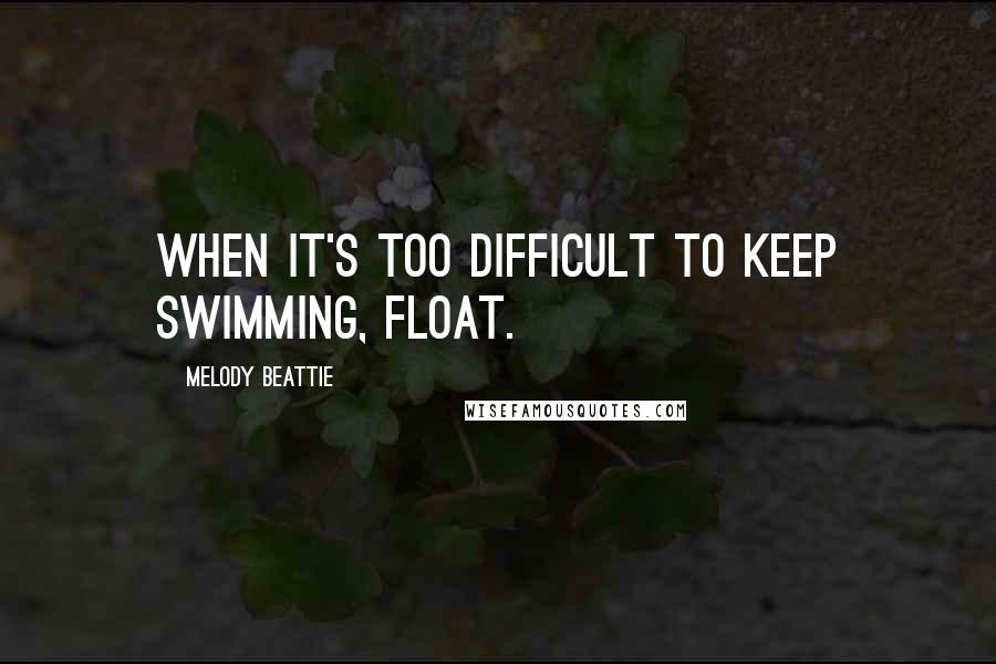 Melody Beattie quotes: When it's too difficult to keep swimming, float.