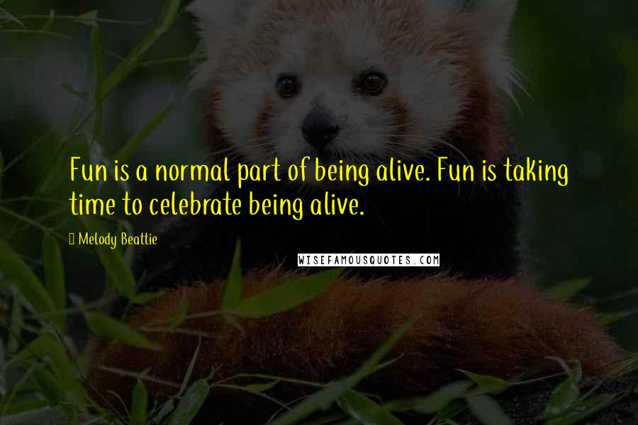 Melody Beattie quotes: Fun is a normal part of being alive. Fun is taking time to celebrate being alive.