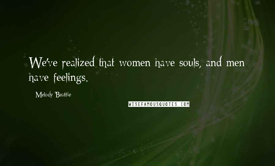 Melody Beattie quotes: We've realized that women have souls, and men have feelings.