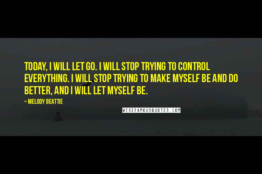 Melody Beattie quotes: Today, I will let go. I will stop trying to control everything. I will stop trying to make myself be and do better, and I will let myself be.