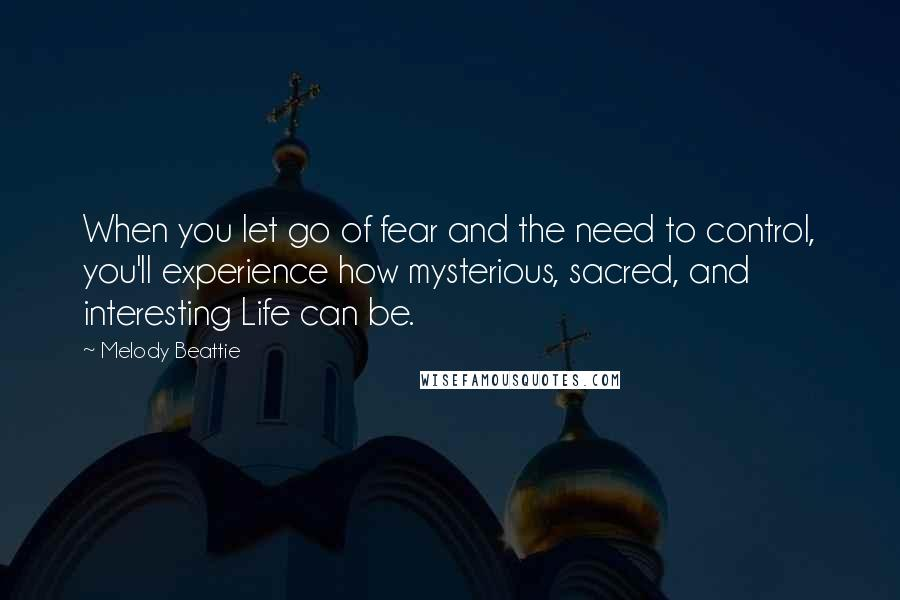 Melody Beattie quotes: When you let go of fear and the need to control, you'll experience how mysterious, sacred, and interesting Life can be.