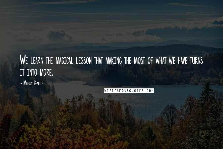 Melody Beattie quotes: We learn the magical lesson that making the most of what we have turns it into more.