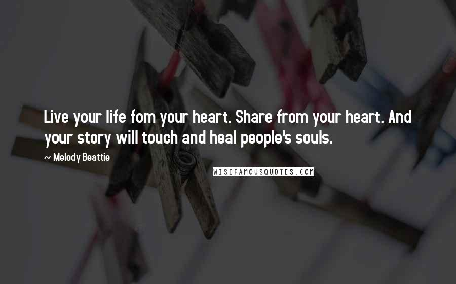 Melody Beattie quotes: Live your life fom your heart. Share from your heart. And your story will touch and heal people's souls.
