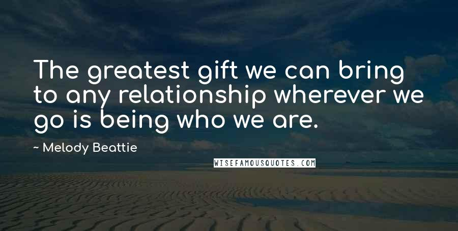 Melody Beattie quotes: The greatest gift we can bring to any relationship wherever we go is being who we are.