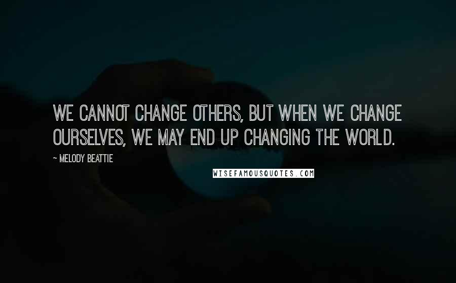 Melody Beattie quotes: We cannot change others, but when we change ourselves, we may end up changing the world.