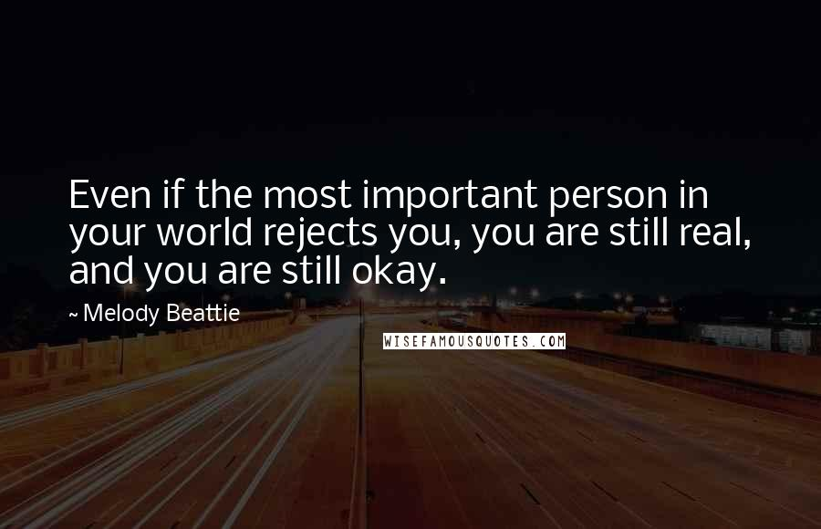 Melody Beattie quotes: Even if the most important person in your world rejects you, you are still real, and you are still okay.