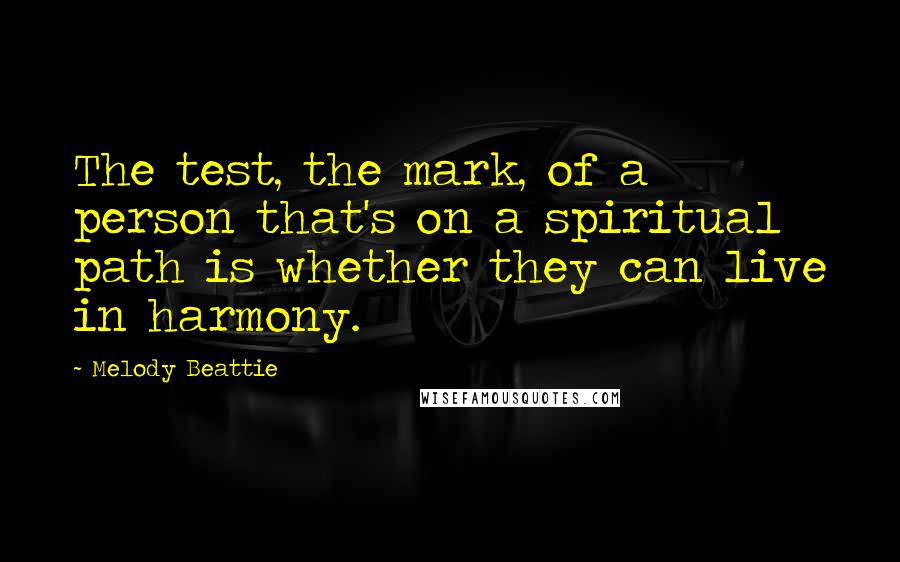 Melody Beattie quotes: The test, the mark, of a person that's on a spiritual path is whether they can live in harmony.