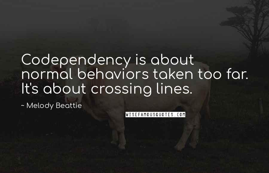 Melody Beattie quotes: Codependency is about normal behaviors taken too far. It's about crossing lines.