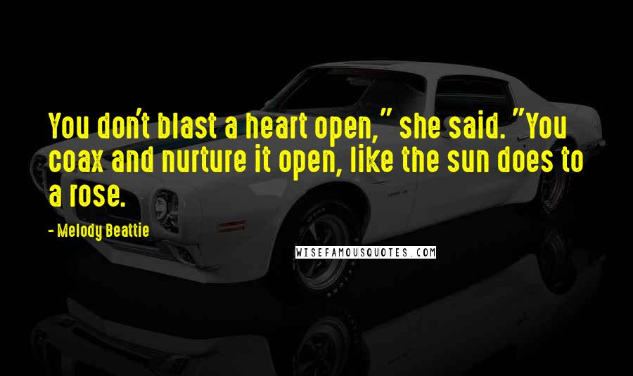 "Melody Beattie quotes: You don't blast a heart open,"" she said. ""You coax and nurture it open, like the sun does to a rose."