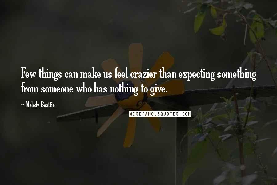 Melody Beattie quotes: Few things can make us feel crazier than expecting something from someone who has nothing to give.