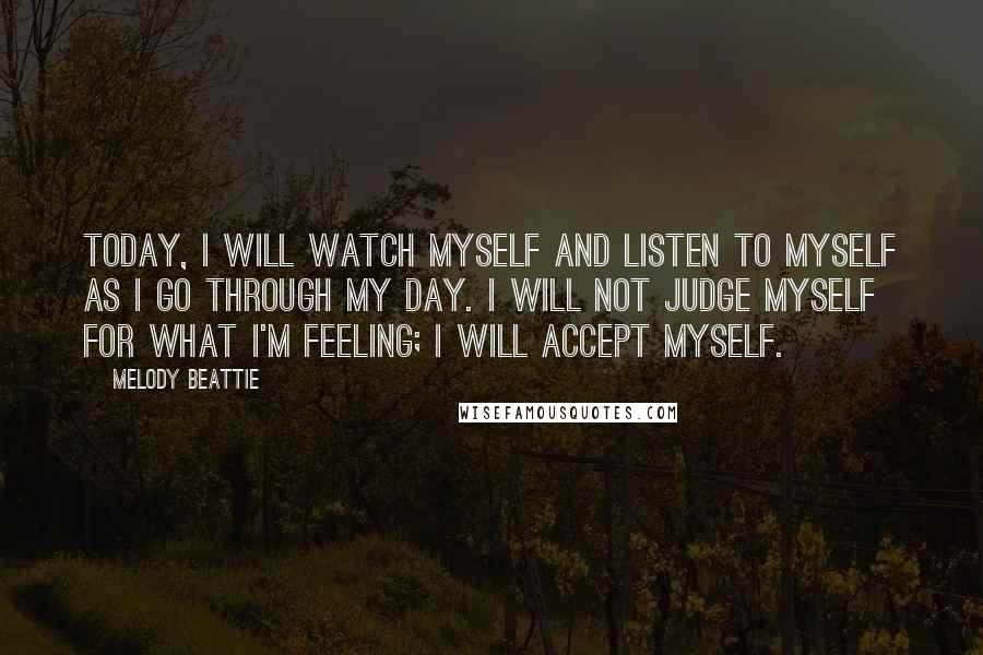 Melody Beattie quotes: Today, I will watch myself and listen to myself as I go through my day. I will not judge myself for what I'm feeling; I will accept myself.