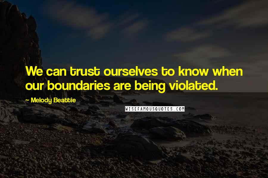 Melody Beattie quotes: We can trust ourselves to know when our boundaries are being violated.