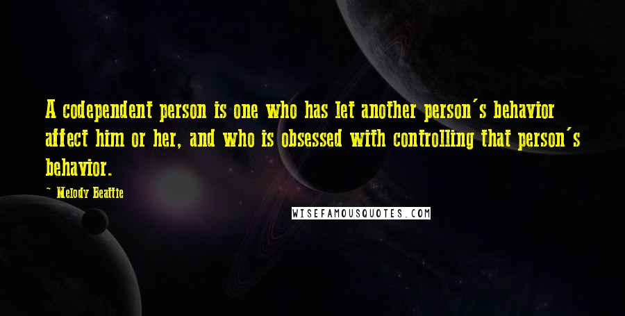 Melody Beattie quotes: A codependent person is one who has let another person's behavior affect him or her, and who is obsessed with controlling that person's behavior.