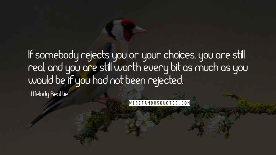 Melody Beattie quotes: If somebody rejects you or your choices, you are still real, and you are still worth every bit as much as you would be if you had not been rejected.