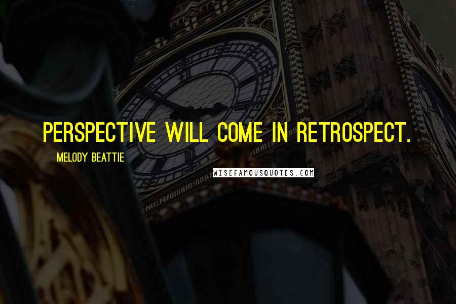 Melody Beattie quotes: Perspective will come in retrospect.