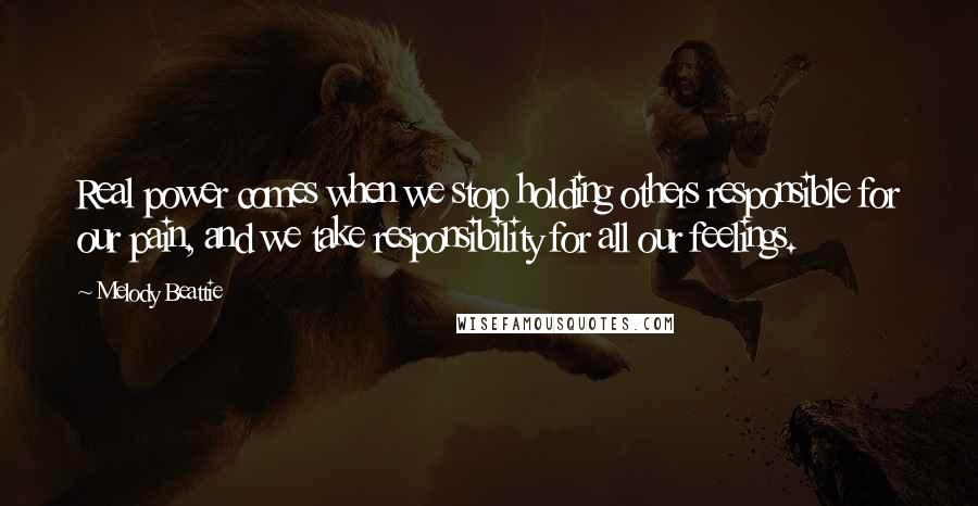 Melody Beattie quotes: Real power comes when we stop holding others responsible for our pain, and we take responsibility for all our feelings.
