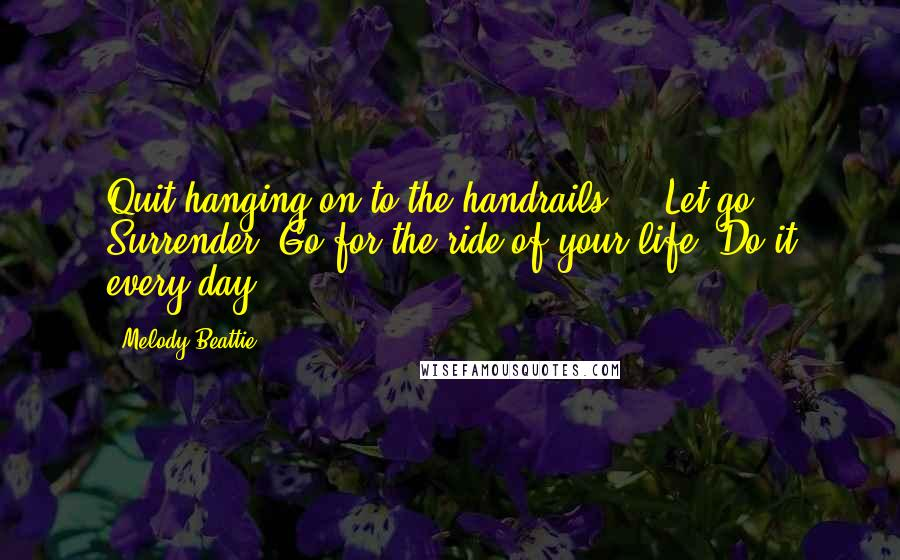 Melody Beattie quotes: Quit hanging on to the handrails ... Let go. Surrender. Go for the ride of your life. Do it every day.
