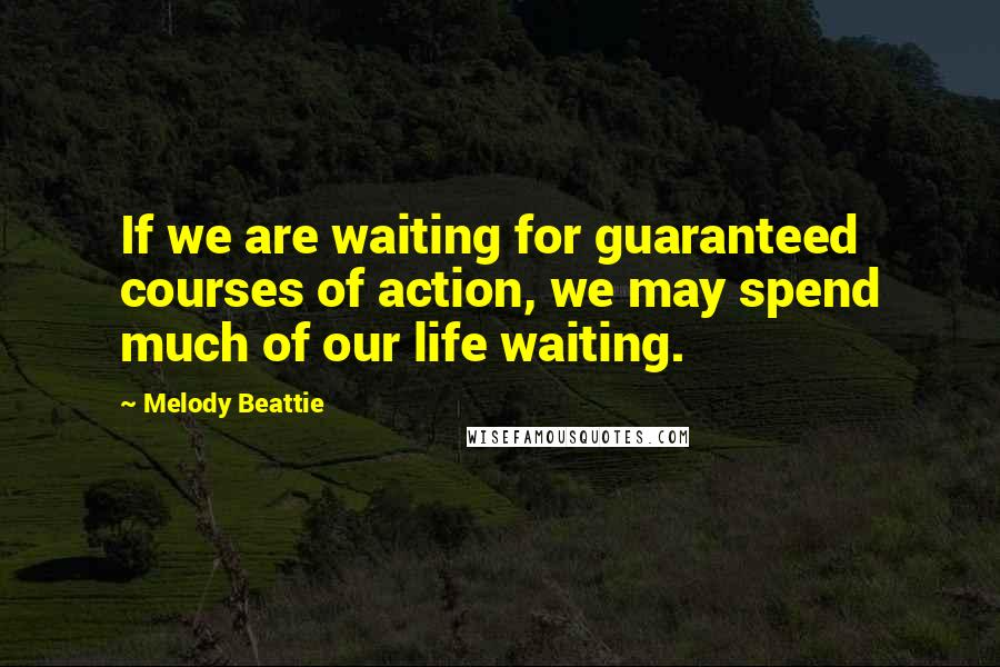 Melody Beattie quotes: If we are waiting for guaranteed courses of action, we may spend much of our life waiting.