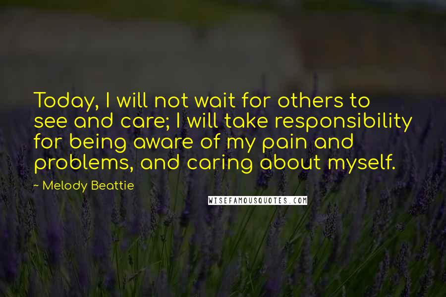 Melody Beattie quotes: Today, I will not wait for others to see and care; I will take responsibility for being aware of my pain and problems, and caring about myself.