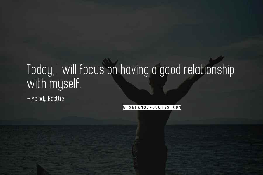 Melody Beattie quotes: Today, I will focus on having a good relationship with myself.