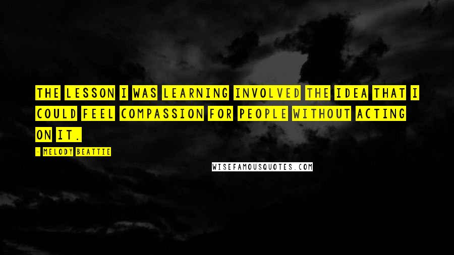 Melody Beattie quotes: The lesson I was learning involved the idea that I could feel compassion for people without acting on it.