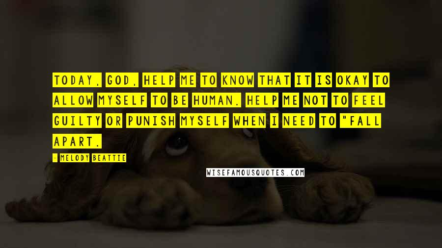 "Melody Beattie quotes: Today, God, help me to know that it is okay to allow myself to be human. Help me not to feel guilty or punish myself when I need to ""fall"