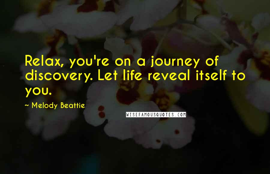 Melody Beattie quotes: Relax, you're on a journey of discovery. Let life reveal itself to you.