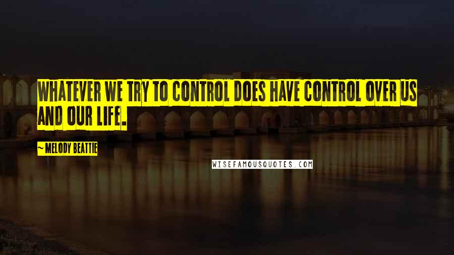 Melody Beattie quotes: Whatever we try to control does have control over us and our life.