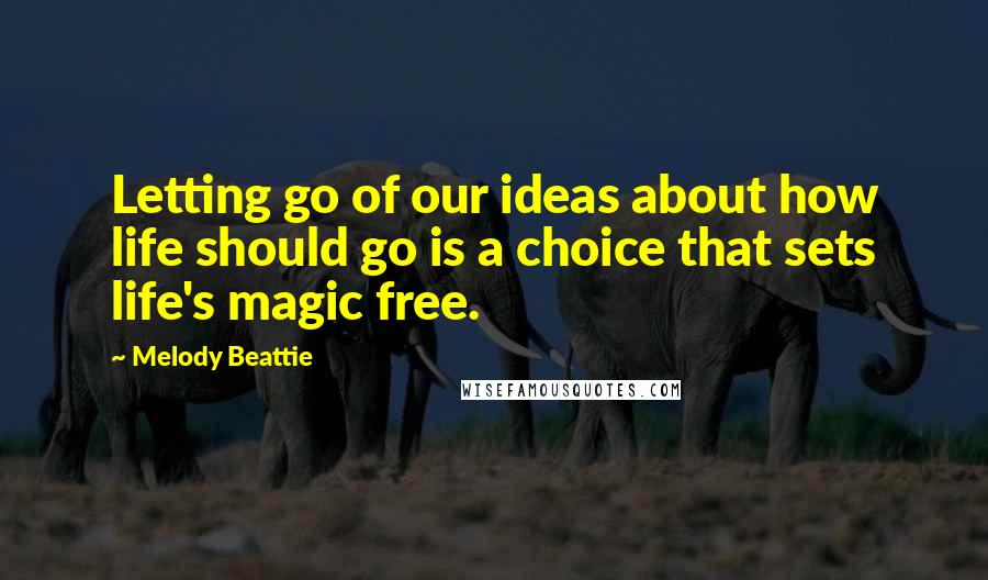 Melody Beattie quotes: Letting go of our ideas about how life should go is a choice that sets life's magic free.