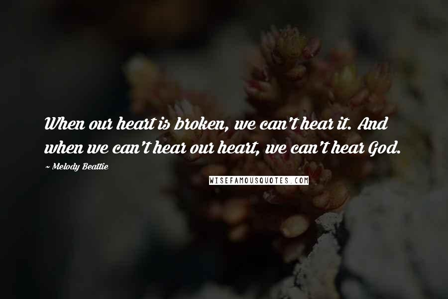 Melody Beattie quotes: When our heart is broken, we can't hear it. And when we can't hear our heart, we can't hear God.