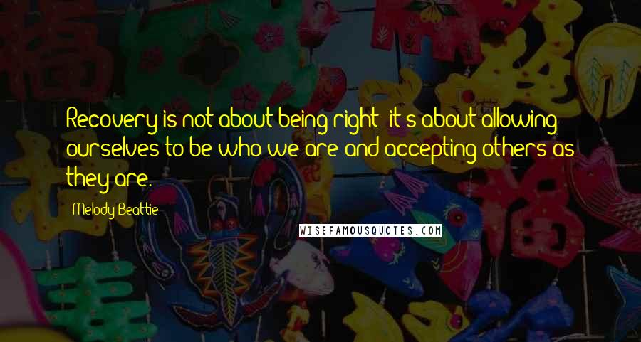 Melody Beattie quotes: Recovery is not about being right; it's about allowing ourselves to be who we are and accepting others as they are.